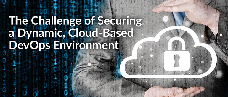 The Challenge of Securing a Dynamic, Cloud-Based DevOps Environment