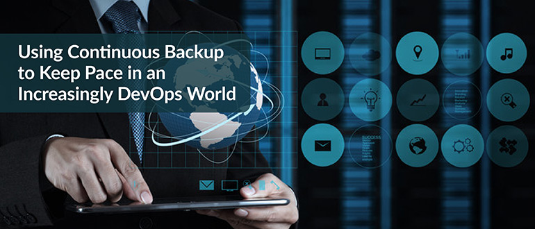 Using Continuous Backup to Keep Pace in an Increasingly DevOps World