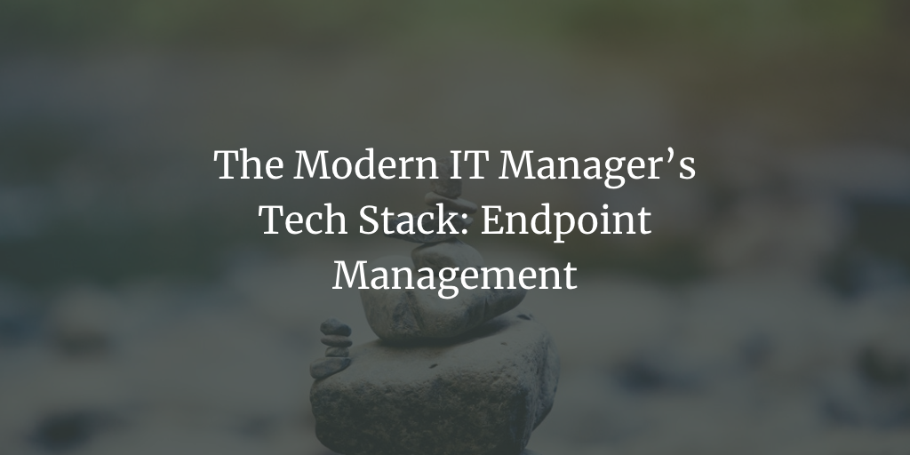 The Modern IT Manager's Tech Stack: Endpoint Management