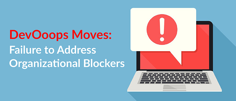 DevOoops Moves: Failure to Address Organizational Blockers