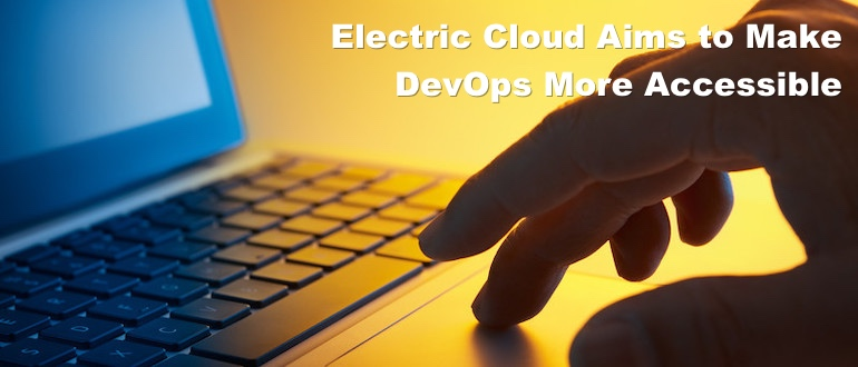 Electric Cloud Aims to Make DevOps More Accessible