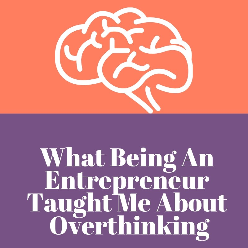 What Being An Entrepreneur Taught Me About Overthinking