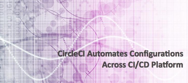 CircleCI Automates Configurations Across CI/CD Platform