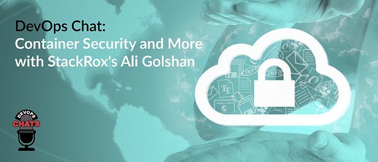 DevOps Chat: Container Security and More with StackRox's Ali Golshan